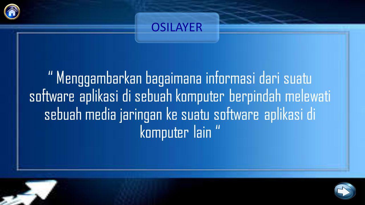 OSILAYER Menggambarkan bagaimana informasi dari suatu software aplikasi di sebuah komputer berpindah melewati sebuah media jaringan ke suatu software aplikasi di komputer lain