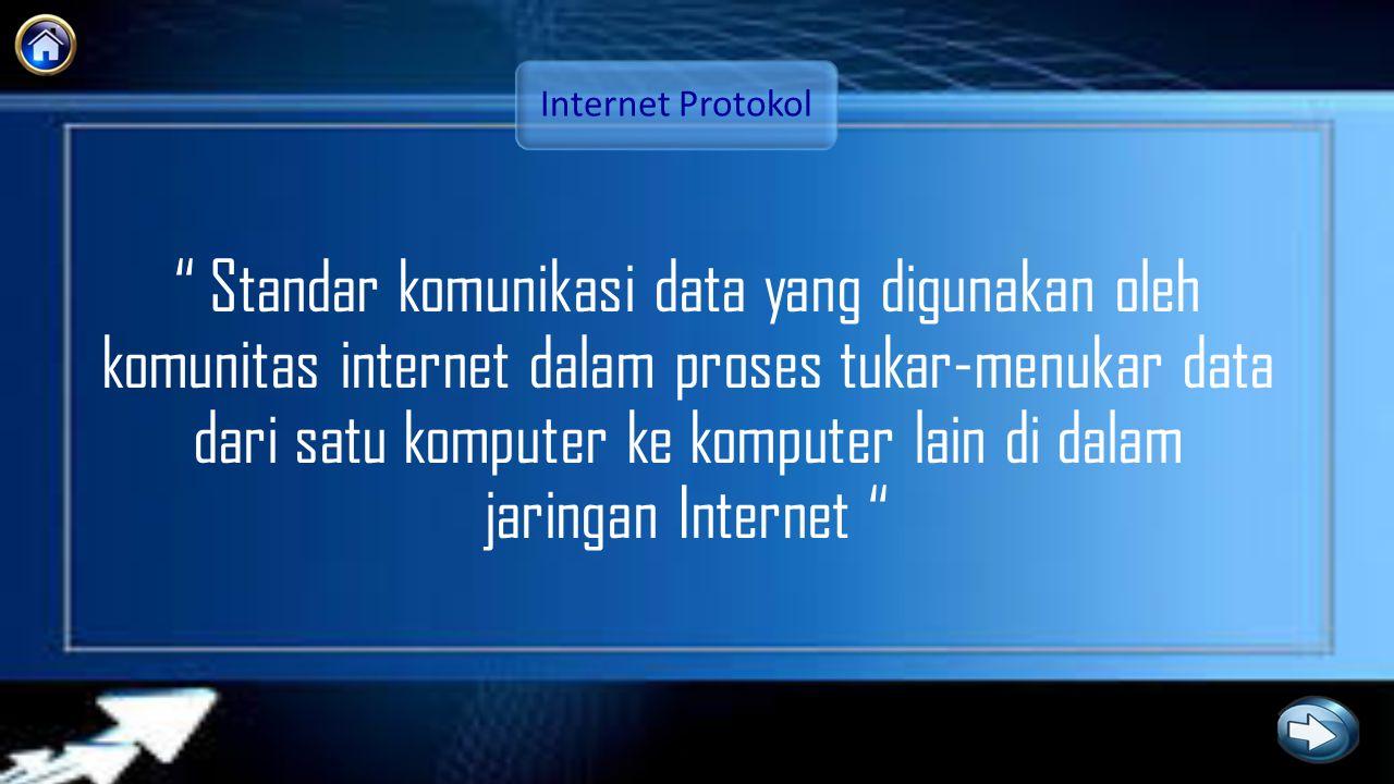 Internet Protokol Standar komunikasi data yang digunakan oleh komunitas internet dalam proses tukar-menukar data dari satu komputer ke komputer lain di dalam jaringan Internet