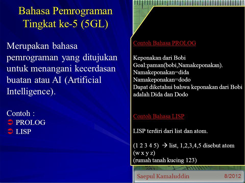 Saepul Kamaluddin 8/2012 Bahasa Pemrograman Tingkat ke-5 (5GL) Merupakan bahasa pemrograman yang ditujukan untuk menangani kecerdasan buatan atau AI (Artificial Intelligence).