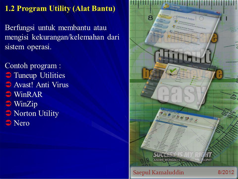 Saepul Kamaluddin 8/2012 1.2 Program Utility (Alat Bantu) Berfungsi untuk membantu atau mengisi kekurangan/kelemahan dari sistem operasi.