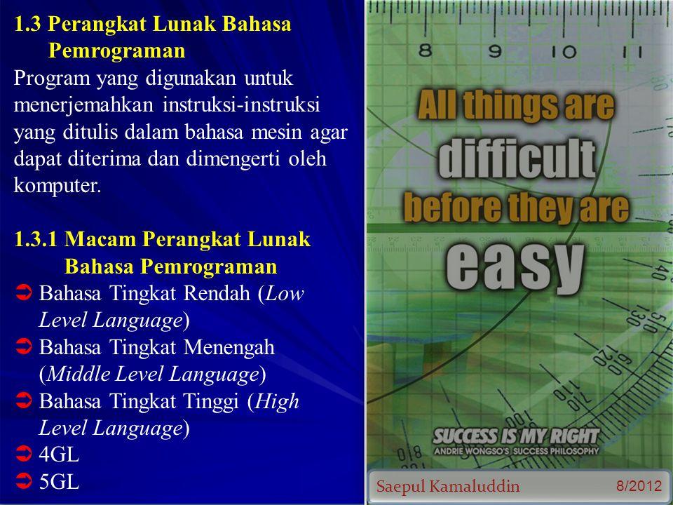 Saepul Kamaluddin 8/2012 1.3 Perangkat Lunak Bahasa Pemrograman Program yang digunakan untuk menerjemahkan instruksi-instruksi yang ditulis dalam bahasa mesin agar dapat diterima dan dimengerti oleh komputer.
