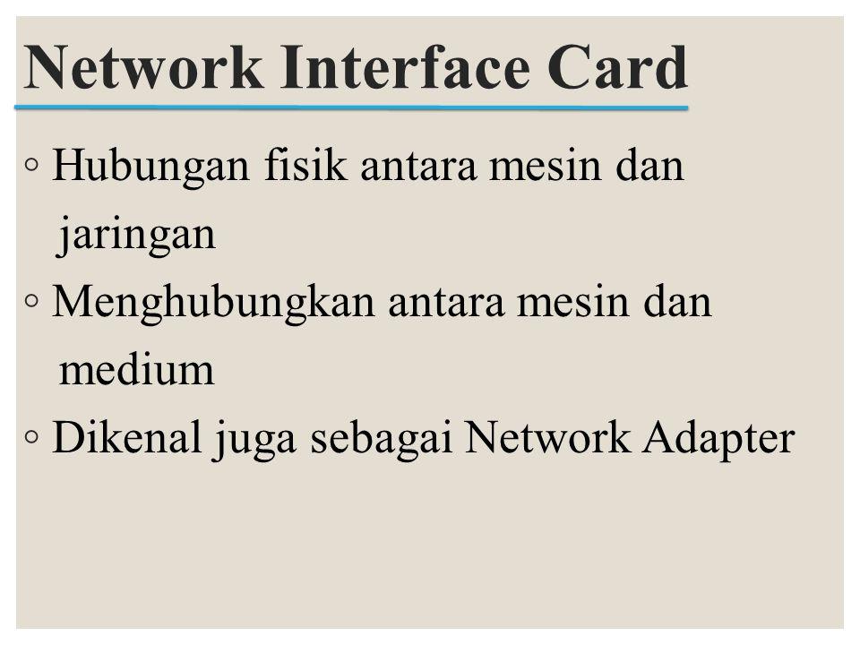 ◦ Hubungan fisik antara mesin dan jaringan ◦ Menghubungkan antara mesin dan medium ◦ Dikenal juga sebagai Network Adapter Network Interface Card