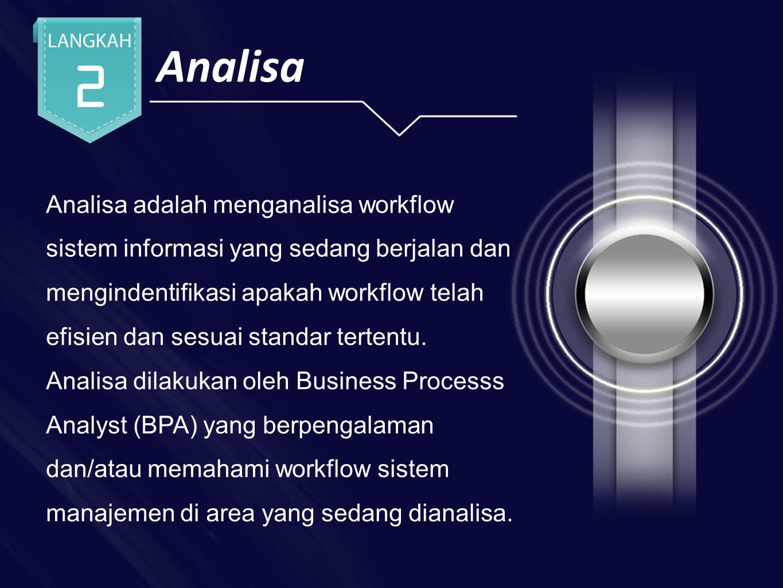 Analisa Analisa adalah menganalisa workflow sistem informasi yang sedang berjalan dan mengindentifikasi apakah workflow telah efisien dan sesuai standar tertentu.