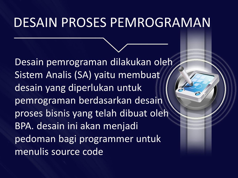 DESAIN PROSES PEMROGRAMAN Desain pemrograman dilakukan oleh Sistem Analis (SA) yaitu membuat desain yang diperlukan untuk pemrograman berdasarkan desain proses bisnis yang telah dibuat oleh BPA.