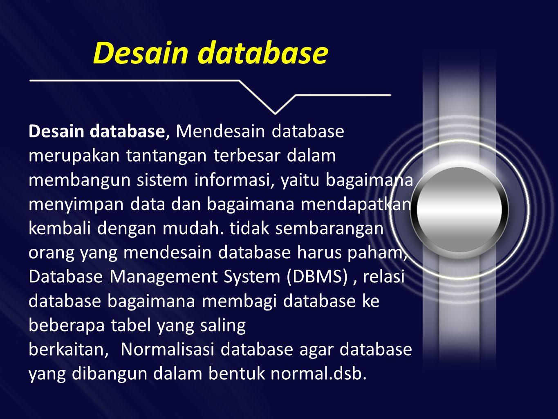 Desain database Desain database, Mendesain database merupakan tantangan terbesar dalam membangun sistem informasi, yaitu bagaimana menyimpan data dan bagaimana mendapatkan kembali dengan mudah.