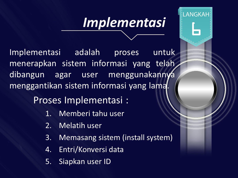 Implementasi Implementasi adalah proses untuk menerapkan sistem informasi yang telah dibangun agar user menggunakannya menggantikan sistem informasi yang lama.