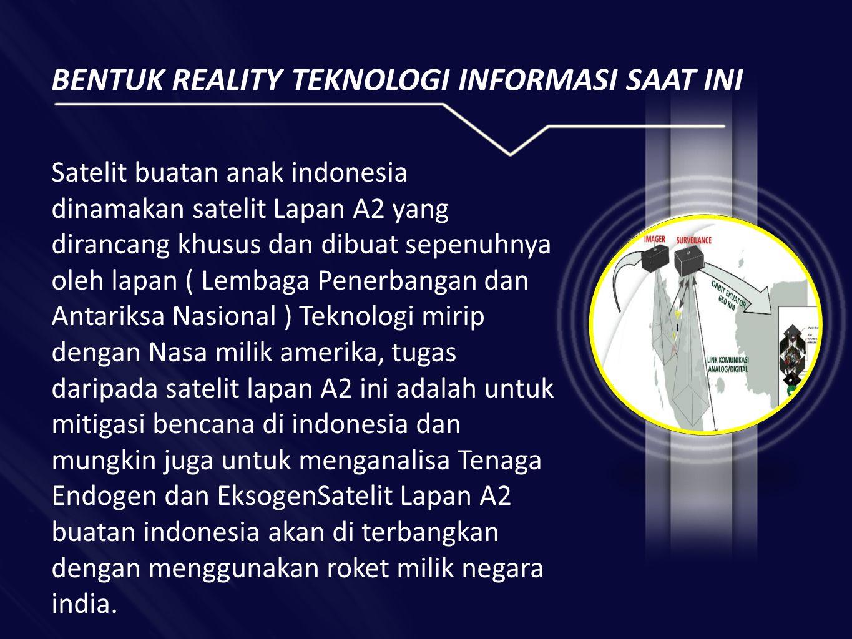 BENTUK REALITY TEKNOLOGI INFORMASI SAAT INI Satelit buatan anak indonesia dinamakan satelit Lapan A2 yang dirancang khusus dan dibuat sepenuhnya oleh lapan ( Lembaga Penerbangan dan Antariksa Nasional ) Teknologi mirip dengan Nasa milik amerika, tugas daripada satelit lapan A2 ini adalah untuk mitigasi bencana di indonesia dan mungkin juga untuk menganalisa Tenaga Endogen dan EksogenSatelit Lapan A2 buatan indonesia akan di terbangkan dengan menggunakan roket milik negara india.