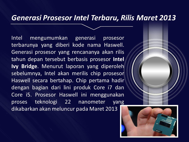 Generasi Prosesor Intel Terbaru, Rilis Maret 2013 Intel mengumumkan generasi prosesor terbarunya yang diberi kode nama Haswell.