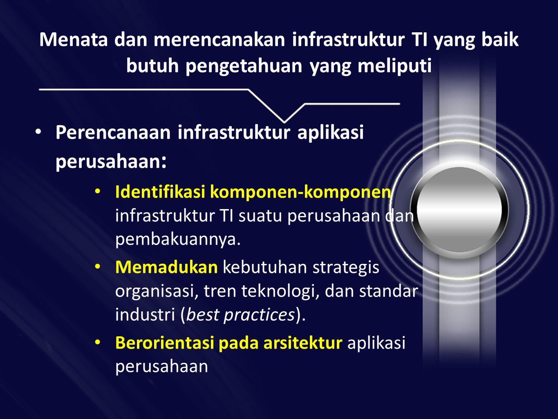 Menata dan merencanakan infrastruktur TI yang baik butuh pengetahuan yang meliputi • Perencanaan infrastruktur aplikasi perusahaan : • Identifikasi komponen-komponen infrastruktur TI suatu perusahaan dan pembakuannya.
