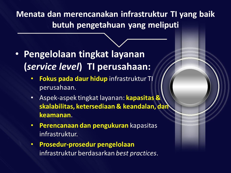 Menata dan merencanakan infrastruktur TI yang baik butuh pengetahuan yang meliputi • Pengelolaan tingkat layanan (service level) TI perusahaan: • Fokus pada daur hidup infrastruktur TI perusahaan.