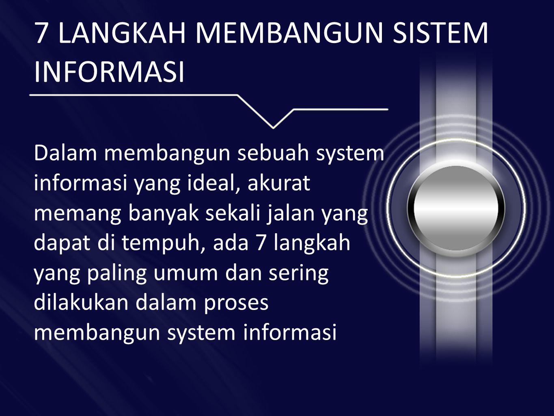 7 LANGKAH MEMBANGUN SISTEM INFORMASI Dalam membangun sebuah system informasi yang ideal, akurat memang banyak sekali jalan yang dapat di tempuh, ada 7 langkah yang paling umum dan sering dilakukan dalam proses membangun system informasi