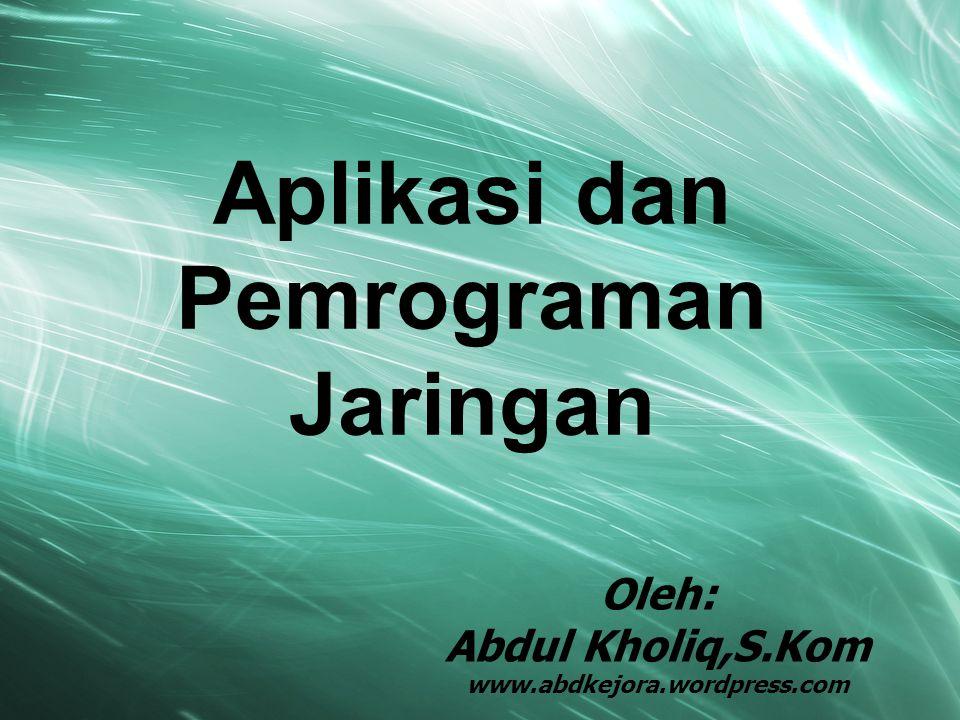 Aplikasi dan Pemrograman Jaringan Oleh: Abdul Kholiq,S.Kom www.abdkejora.wordpress.com