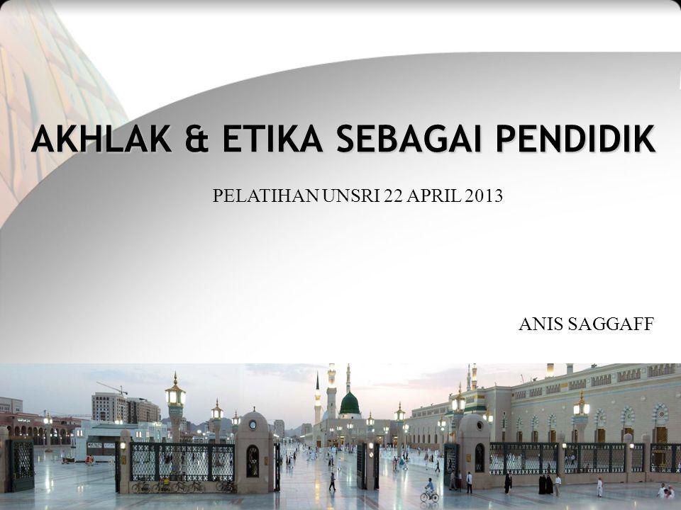 AKHLAK & ETIKA SEBAGAI PENDIDIK PELATIHAN UNSRI 22 APRIL 2013 ANIS SAGGAFF