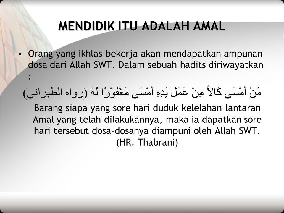MENDIDIK ITU ADALAH AMAL •Orang yang ikhlas bekerja akan mendapatkan ampunan dosa dari Allah SWT.