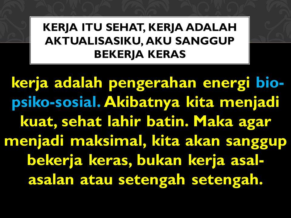 KERJA ITU SEHAT, KERJA ADALAH AKTUALISASIKU, AKU SANGGUP BEKERJA KERAS kerja adalah pengerahan energi bio- psiko-sosial.