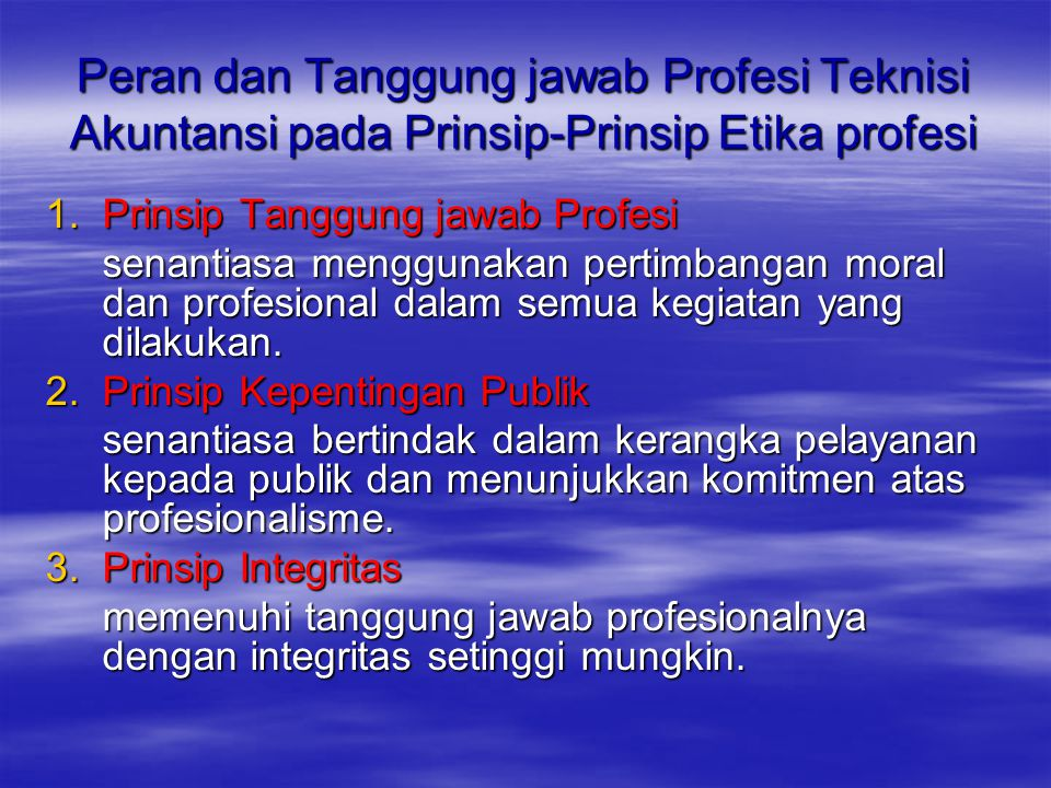 Peran dan Tanggung jawab Profesi Teknisi Akuntansi pada Prinsip-Prinsip Etika profesi 1.Prinsip Tanggung jawab Profesi senantiasa menggunakan pertimbangan moral dan profesional dalam semua kegiatan yang dilakukan.