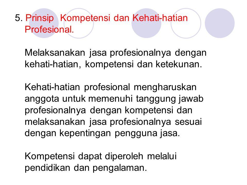 5. Prinsip Kompetensi dan Kehati-hatian Profesional. Melaksanakan jasa profesionalnya dengan kehati-hatian, kompetensi dan ketekunan. Kehati-hatian pr