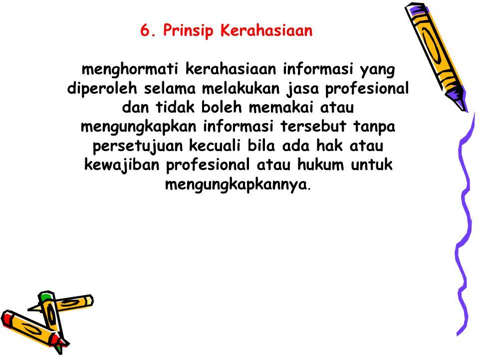 6. Prinsip Kerahasiaan menghormati kerahasiaan informasi yang diperoleh selama melakukan jasa profesional dan tidak boleh memakai atau mengungkapkan i