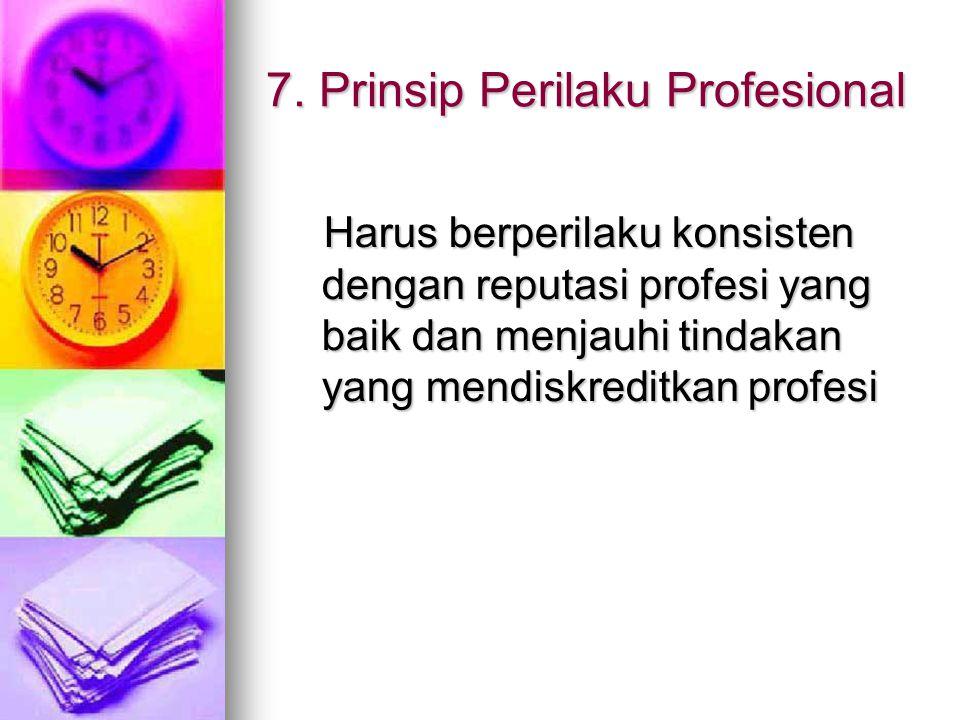 7. Prinsip Perilaku Profesional Harus berperilaku konsisten dengan reputasi profesi yang baik dan menjauhi tindakan yang mendiskreditkan profesi