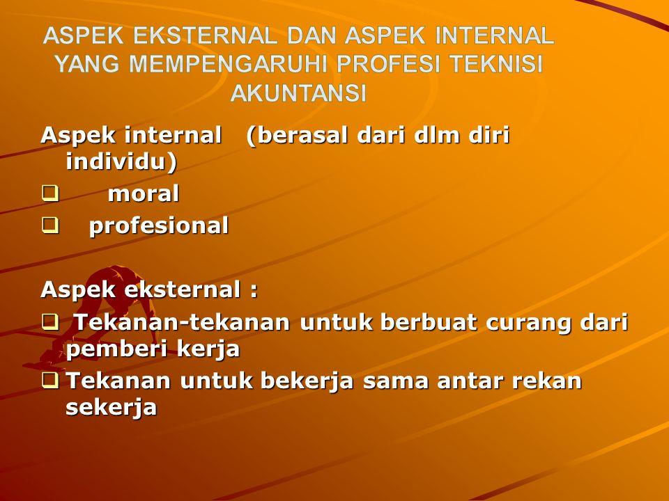 Aspek internal (berasal dari dlm diri individu)  moral  profesional Aspek eksternal :  Tekanan-tekanan untuk berbuat curang dari pemberi kerja  Te