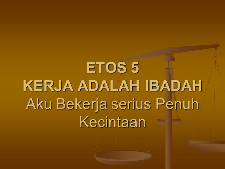 ETOS 5 KERJA ADALAH IBADAH Aku Bekerja serius Penuh Kecintaan
