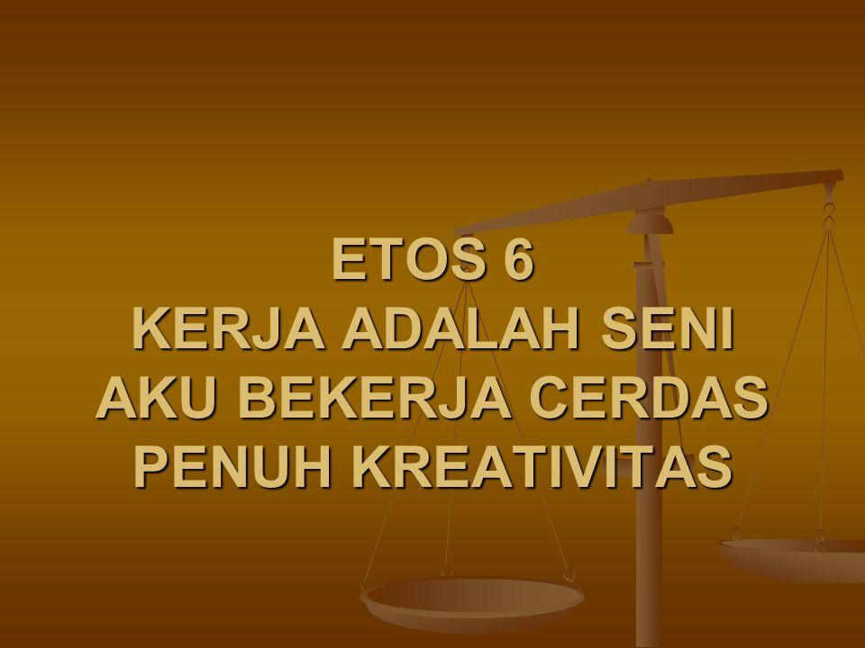 ETOS 6 KERJA ADALAH SENI AKU BEKERJA CERDAS PENUH KREATIVITAS