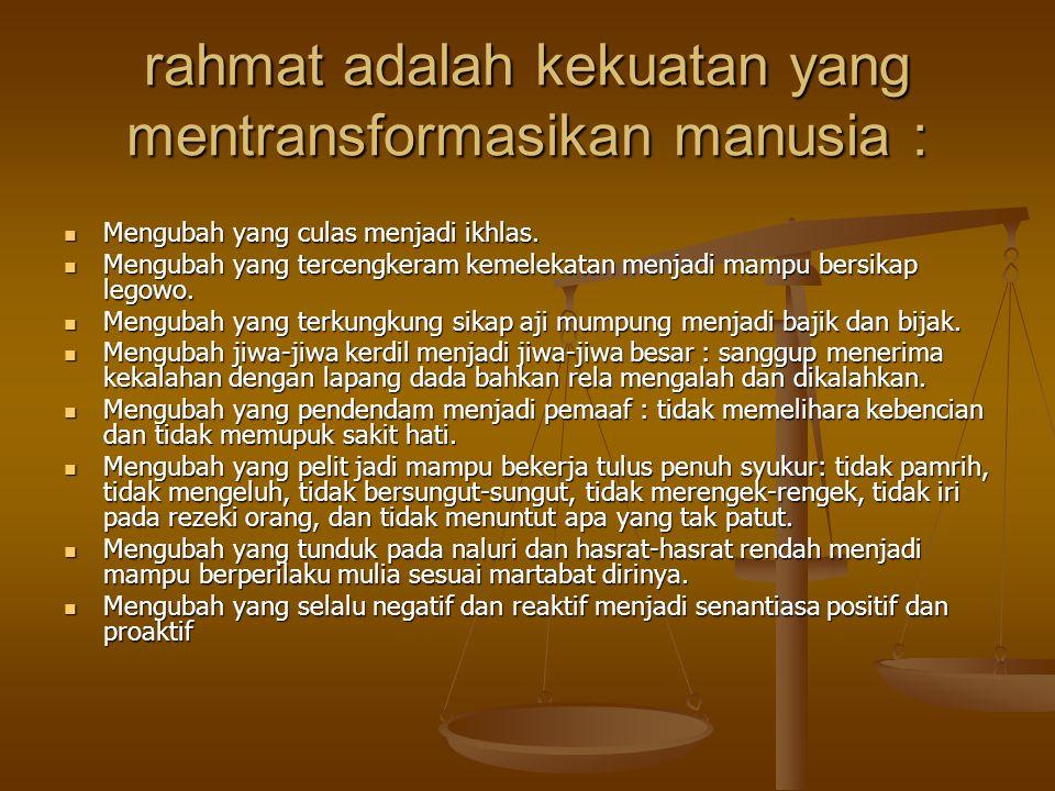 rahmat adalah kekuatan yang mentransformasikan manusia :  Mengubah yang culas menjadi ikhlas.  Mengubah yang tercengkeram kemelekatan menjadi mampu