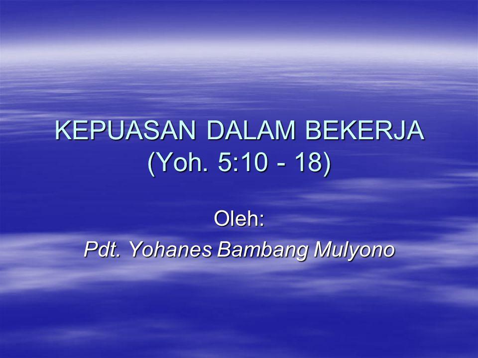 KEPUASAN DALAM BEKERJA (Yoh. 5:10 - 18) Oleh: Pdt. Yohanes Bambang Mulyono