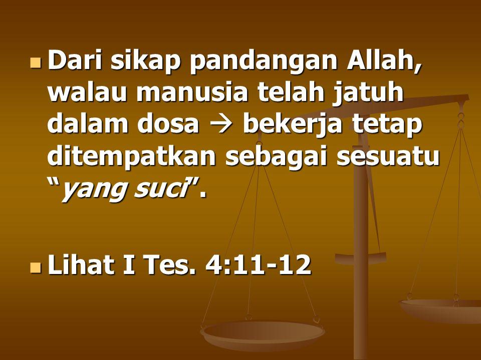 """ Dari sikap pandangan Allah, walau manusia telah jatuh dalam dosa  bekerja tetap ditempatkan sebagai sesuatu """"yang suci"""".  Lihat I Tes. 4:11-12"""