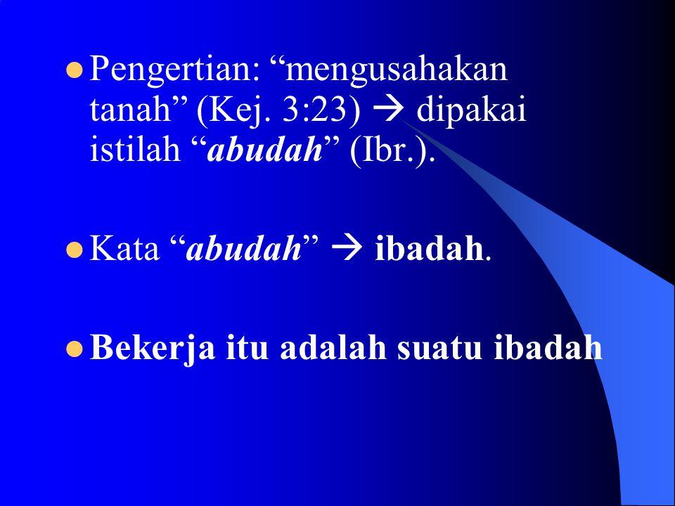 """ Pengertian: """"mengusahakan tanah"""" (Kej. 3:23)  dipakai istilah """"abudah"""" (Ibr.).  Kata """"abudah""""  ibadah.  Bekerja itu adalah suatu ibadah"""