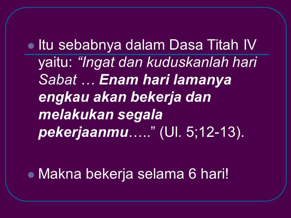 """ Itu sebabnya dalam Dasa Titah IV yaitu: """"Ingat dan kuduskanlah hari Sabat … Enam hari lamanya engkau akan bekerja dan melakukan segala pekerjaanmu…."""