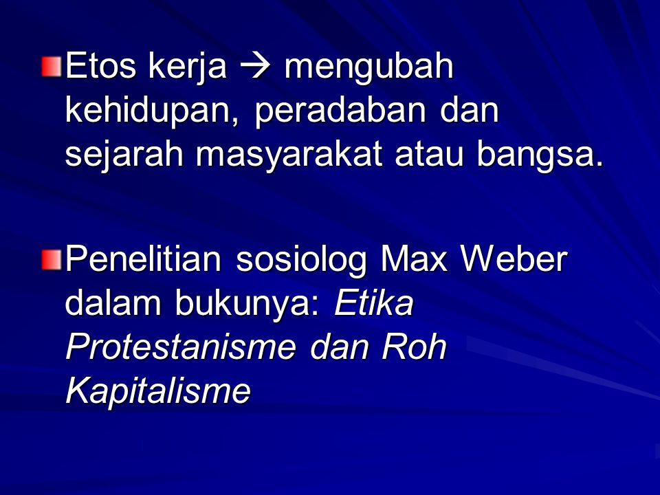 Etos kerja  mengubah kehidupan, peradaban dan sejarah masyarakat atau bangsa. Penelitian sosiolog Max Weber dalam bukunya: Etika Protestanisme dan Ro