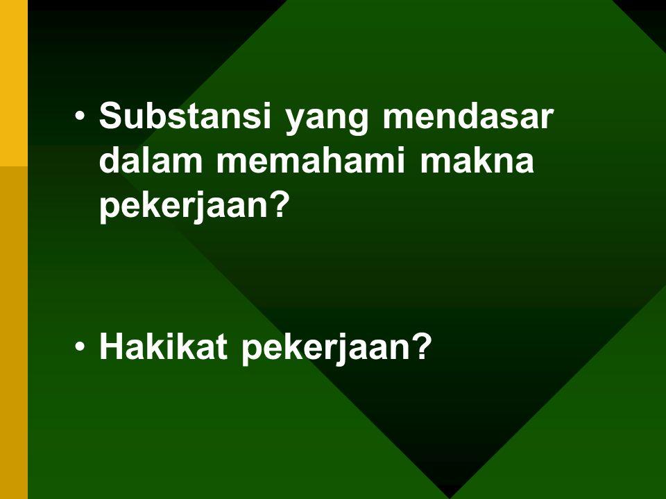 •Substansi yang mendasar dalam memahami makna pekerjaan? •Hakikat pekerjaan?