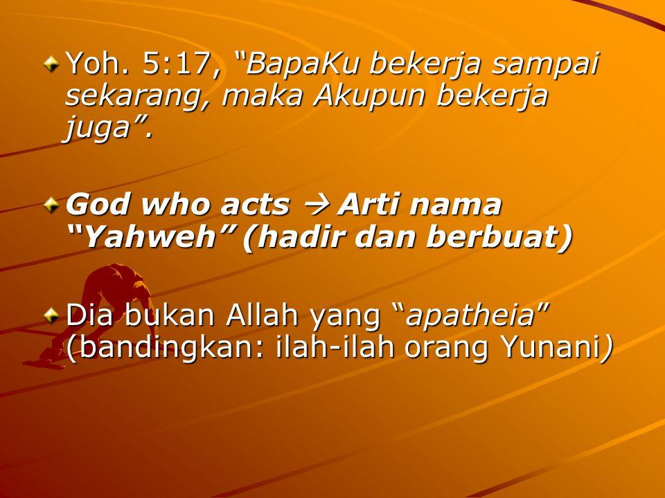 "Yoh. 5:17, ""BapaKu bekerja sampai sekarang, maka Akupun bekerja juga"". God who acts  Arti nama ""Yahweh"" (hadir dan berbuat) Dia bukan Allah yang ""apa"