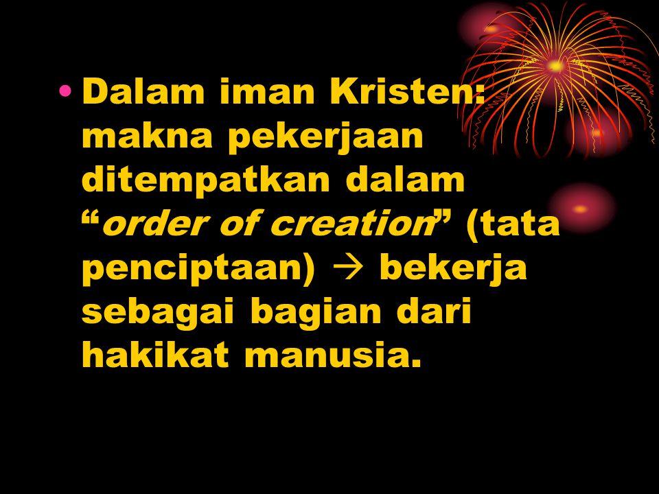 """•Dalam iman Kristen: makna pekerjaan ditempatkan dalam """"order of creation"""" (tata penciptaan)  bekerja sebagai bagian dari hakikat manusia."""