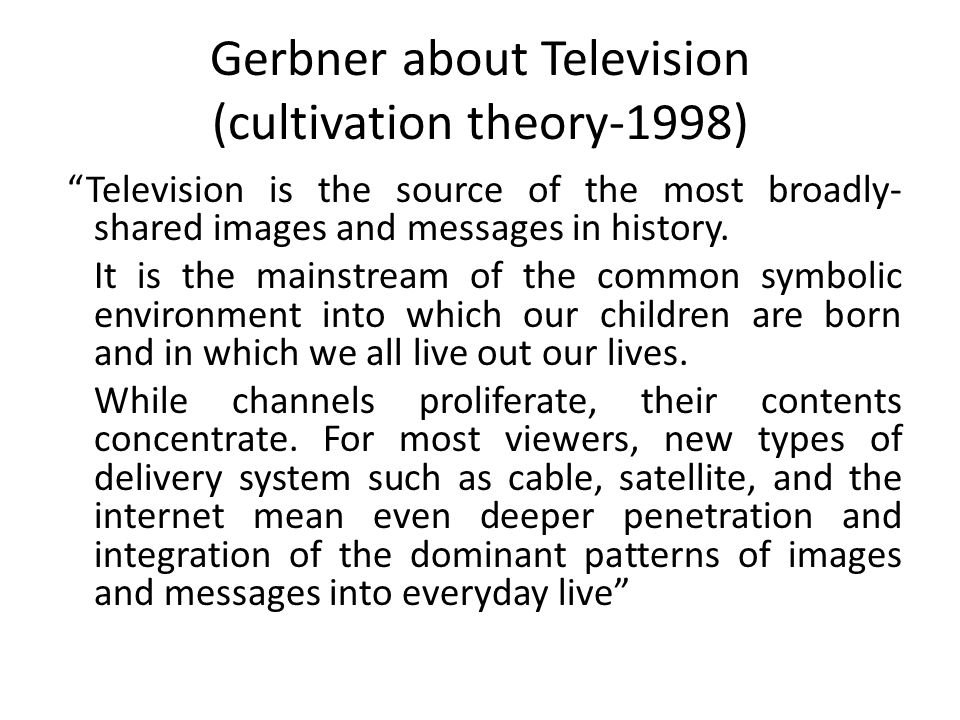 Gerbner about Television (cultivation theory-1998) Television is the source of the most broadly- shared images and messages in history.
