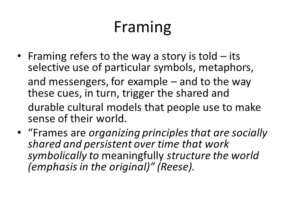 Framing • Framing refers to the way a story is told – its selective use of particular symbols, metaphors, and messengers, for example – and to the way these cues, in turn, trigger the shared and durable cultural models that people use to make sense of their world.