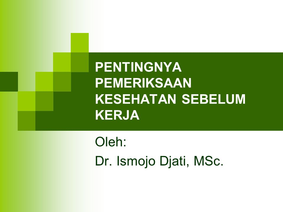 PENTINGNYA PEMERIKSAAN KESEHATAN SEBELUM KERJA Oleh: Dr. Ismojo Djati, MSc.