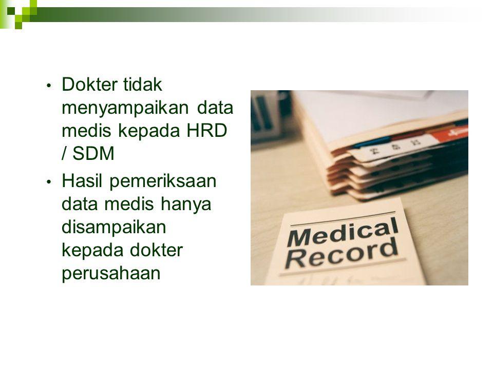 • Dokter tidak menyampaikan data medis kepada HRD / SDM • Hasil pemeriksaan data medis hanya disampaikan kepada dokter perusahaan