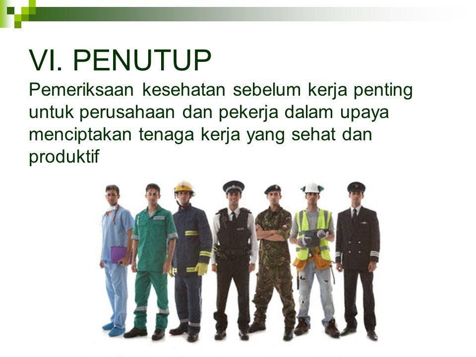 VI. PENUTUP Pemeriksaan kesehatan sebelum kerja penting untuk perusahaan dan pekerja dalam upaya menciptakan tenaga kerja yang sehat dan produktif