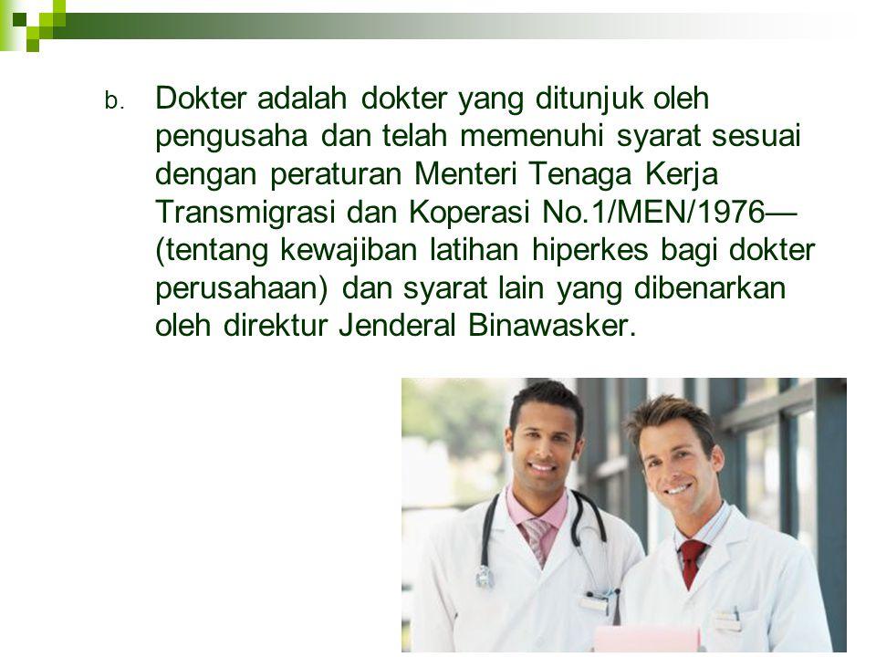 b. Dokter adalah dokter yang ditunjuk oleh pengusaha dan telah memenuhi syarat sesuai dengan peraturan Menteri Tenaga Kerja Transmigrasi dan Koperasi
