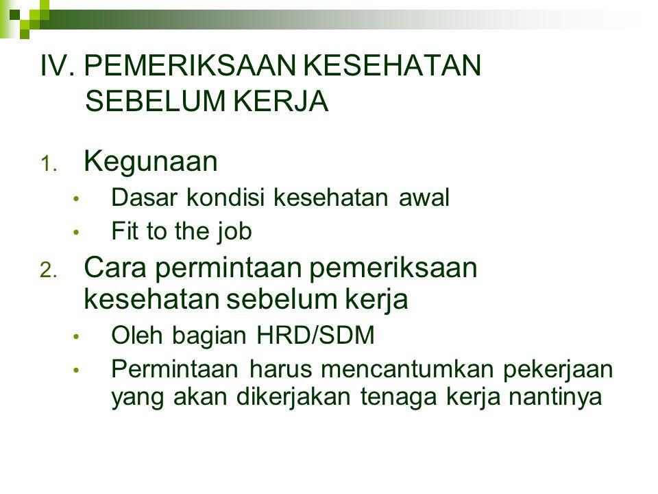 IV. PEMERIKSAAN KESEHATAN SEBELUM KERJA 1. Kegunaan • Dasar kondisi kesehatan awal • Fit to the job 2. Cara permintaan pemeriksaan kesehatan sebelum k