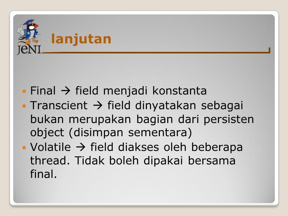 lanjutan  Final  field menjadi konstanta  Transcient  field dinyatakan sebagai bukan merupakan bagian dari persisten object (disimpan sementara)  Volatile  field diakses oleh beberapa thread.