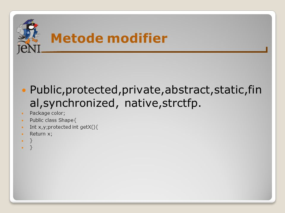 Metode modifier  Public,protected,private,abstract,static,fin al,synchronized, native,strctfp.  Package color;  Public class Shape{  Int x,y;prote