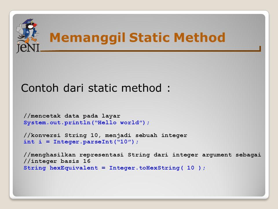 Memanggil Static Method Contoh dari static method : //mencetak data pada layar System.out.println( Hello world ); //konversi String 10, menjadi sebuah integer int i = Integer.parseInt( 10 ); //menghasilkan representasi String dari integer argument sebagai //integer basis 16 String hexEquivalent = Integer.toHexString( 10 );