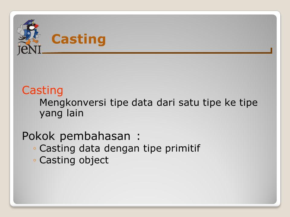 Casting Mengkonversi tipe data dari satu tipe ke tipe yang lain Pokok pembahasan : ◦Casting data dengan tipe primitif ◦Casting object