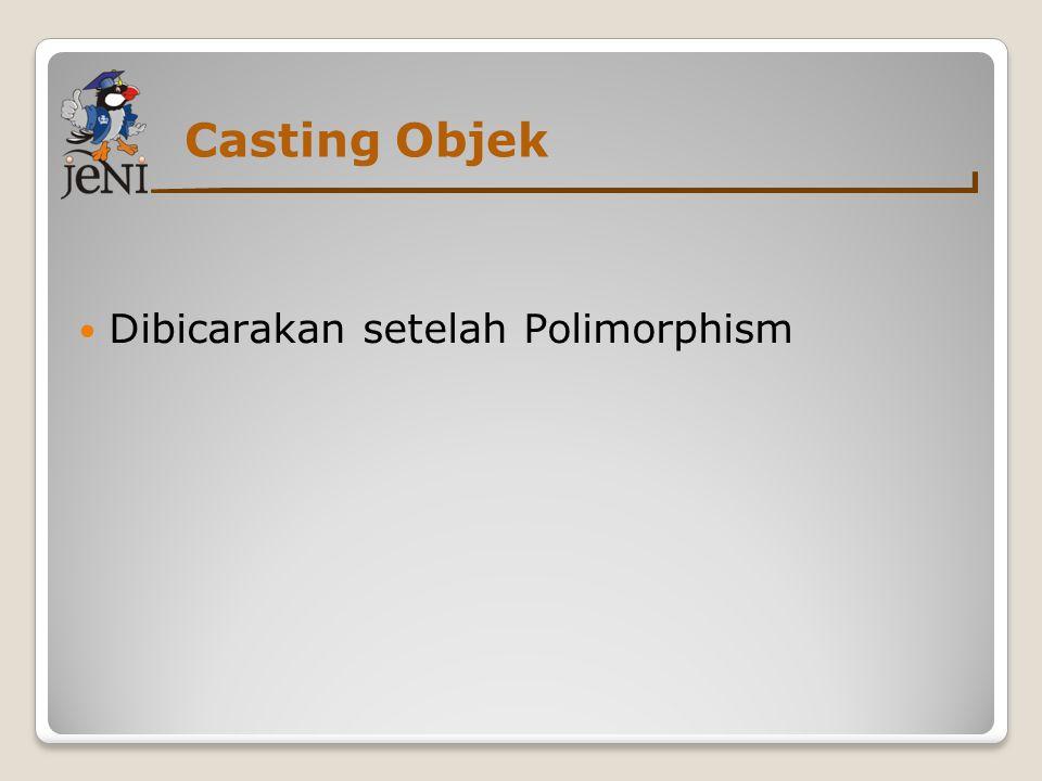 Casting Objek  Dibicarakan setelah Polimorphism
