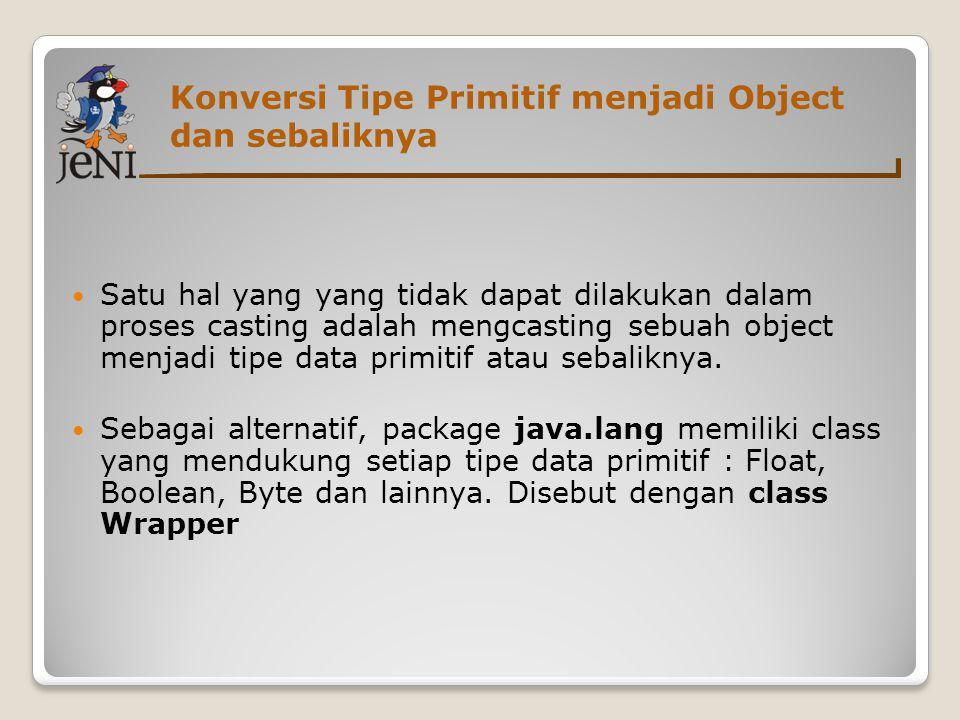 Konversi Tipe Primitif menjadi Object dan sebaliknya  Satu hal yang yang tidak dapat dilakukan dalam proses casting adalah mengcasting sebuah object menjadi tipe data primitif atau sebaliknya.