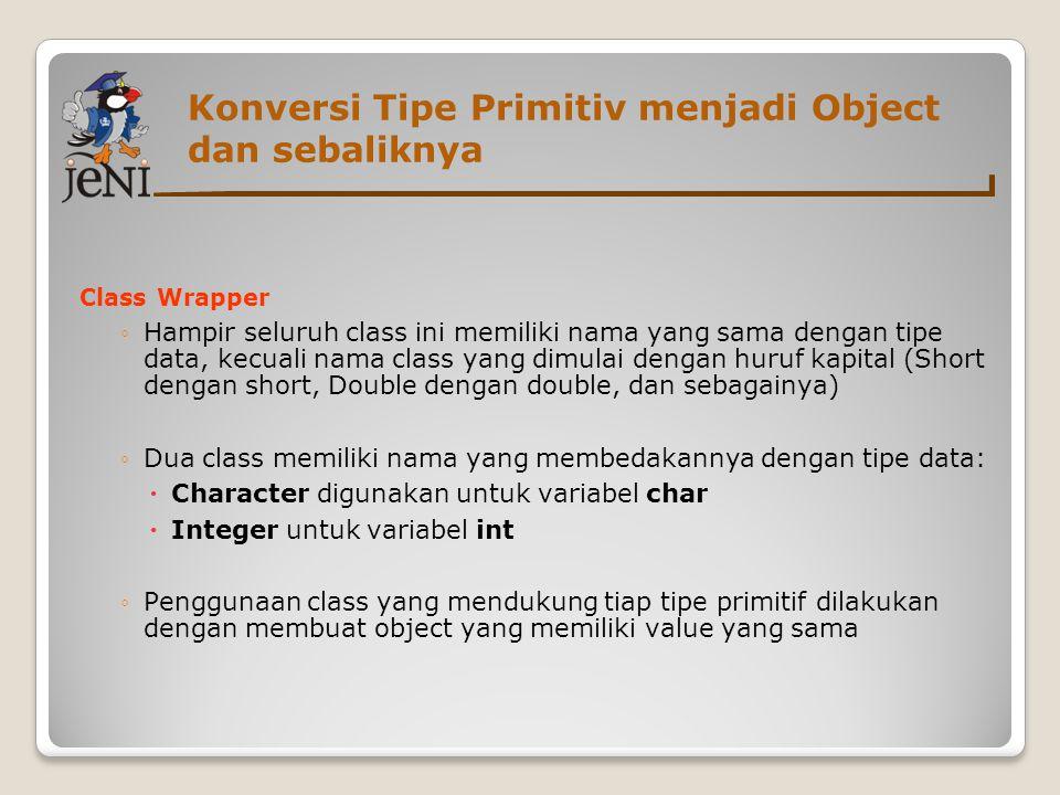 Konversi Tipe Primitiv menjadi Object dan sebaliknya Class Wrapper ◦Hampir seluruh class ini memiliki nama yang sama dengan tipe data, kecuali nama class yang dimulai dengan huruf kapital (Short dengan short, Double dengan double, dan sebagainya)  ◦Dua class memiliki nama yang membedakannya dengan tipe data:  Character digunakan untuk variabel char  Integer untuk variabel int ◦Penggunaan class yang mendukung tiap tipe primitif dilakukan dengan membuat object yang memiliki value yang sama