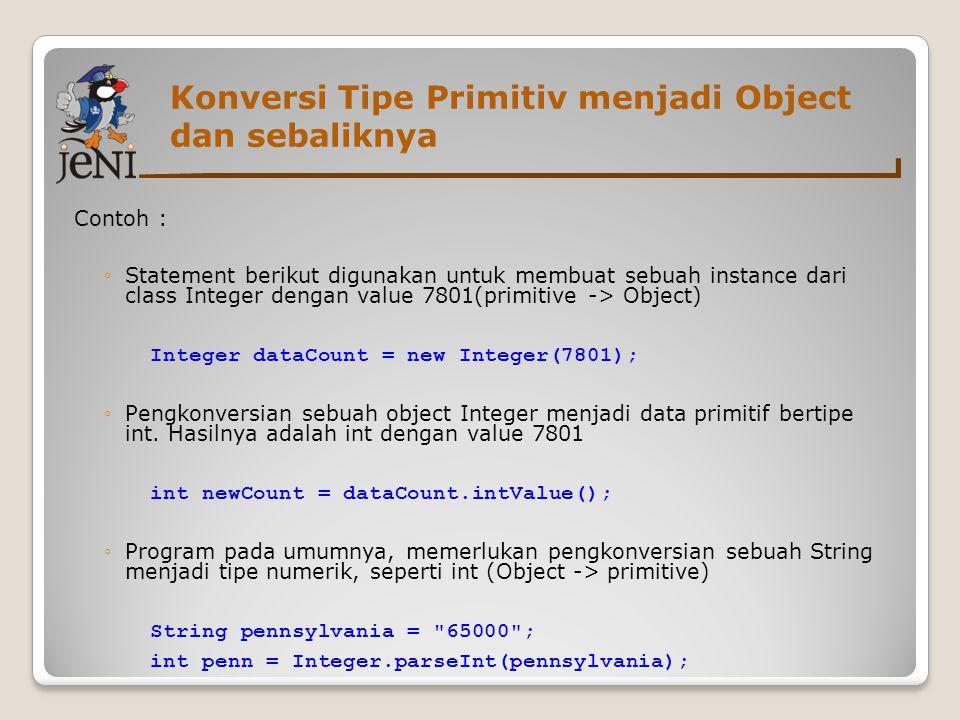 Konversi Tipe Primitiv menjadi Object dan sebaliknya Contoh : ◦Statement berikut digunakan untuk membuat sebuah instance dari class Integer dengan value 7801(primitive -> Object)  Integer dataCount = new Integer(7801); ◦Pengkonversian sebuah object Integer menjadi data primitif bertipe int.